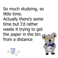 Dank, Time, and 🤖: So much studying, so  little time.  Actually there's some  time but I'd rather  waste it trying to get  the paper in the bin  from a distance pretty much