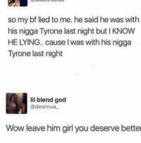 God, Lmao, and Memes: so my bf lied to me. he said he was with  his nigga Tyrone last night but I KNOW  HE LYING.. cause I was with his nigga  Tyrone last night  lil blend god  @desimua  Wow leave him girl you deserve better LMAO😂💀