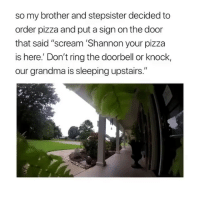 """Friends, Grandma, and Memes: so my brother and stepsister decided to  order pizza and put a sign on the door  that said """"scream 'Shannon your pizza  is here.' Don't ring the doorbell or knock,  our grandma is sleeping upstairs."""" Dm to 10 friends for a follow back 😎"""