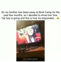 Funny, Lmao, and Hip Hop: So my brother has been away at Boot Camp for the  past few months, so I decided to show him how  hip hop is going and this is how he responded...  He is unfazed Lmao0000 Lmao damn I see