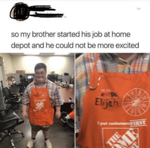 So very wholesome :): so my brother started his job at home  depot and he could not be more excited  Elijah  NOM  put customers FIRST  > So very wholesome :)