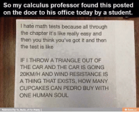 Memes, Cupcakes, and Ducks: So my calculus professor found this posted  on the door to his office today by a student.  hate math tests because all through  the chapter it's like really easy and  then you think you've got it and then  the test is like  IFITHROW A TRIANGLE OUT OF  THE CAR AND THE CAR IS GOING  20KM/H AND WIND RESISTANCE IS  A THING THAT EXISTS, HOW MANY  CUPCAKES CAN PEDRO BUY WITH  ONE HUMAN SOUL  Reinvented by xx-Ducks xx for i
