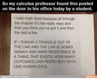 Memes, Cupcakes, and Ducks: So my calculus professor found this posted  on the door to his office today by a student.  I hate math tests because all through  the chapter it's like really easy and  then you think you've got it and then  the test is like  IF I THROW A TRIANGLE OUT OF  THE CAR AND THE CAR IS GOING  20KM/H AND WIND RESISTANCE IS  A THING THAT EXISTS, HOW MANY  CUPCAKES CAN PEDRO BUY WITH  ONE HUMAN SOUL  Reinvented by Xx Ducks xX for iFunny :)  虫ifurmy.ca