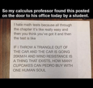 Cupcakes, Math, and Office: So my calculus professor found this posted  on the door to his office today by a student.  I hate math tests because all through  the chapter it's like really easy and  then you think you've got it and then  the test is like  IF I THROW A TRIANGLE OUT OF  THE CAR AND THE CAR IS GOING  20KM/H AND WIND RESISTANCE IS  A THING THAT EXISTS, HOW MANY  CUPCAKES CAN PEDRO BUY WITH  ONE HUMAN SOUL Math is a b!tch