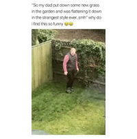 """Dad, Funny, and Lol: So my dad put down some new grass  in the garden and was flattening it down  in the strangest style ever.smh"""" why do  i find this so funny 부부 Lol hes getting into it"""
