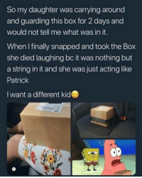 Funny, Acting, and Box: So my daughter was carrying around  and guarding this box for 2 days and  would not tell me what was in it.  When I finally snapped and took the Box  she died laughing bc it was nothing but  a string in it and she was just acting like  Patrick  I want a different kid