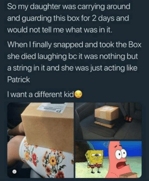 me👝irl by ShadowofTheNight2530 MORE MEMES: So my daughter was carrying around  and guarding this box for 2 days and  would not tell me what was in it.  When I finally snapped and took the Box  she died laughing bc it was nothing but  a string in it and she was just acting like  Patrick  I want a different kide me👝irl by ShadowofTheNight2530 MORE MEMES