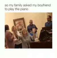 Family, Final Boss, and Ironic: so my family asked my boyfriend  to play the piano The final boss