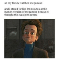 ~ Gideon: so my family watched megamind  and i stared for like 10 minutes at the  human version of megamind because i  thought this was john green: ~ Gideon