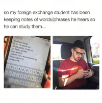 Slanging: so my foreign exchange student has been  keeping notes of words/phrases he hears so  he can study them...  10  63%  american slang:  whats its good/ on fl  good- whats up  ice- ie  perfect  make it finna  about to  money  1 2 3 4 5 6 7 8 9 0  &
