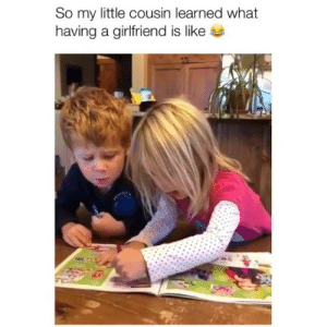 Memes, Girlfriend, and 🤖: So my little cousin learned what  having a girlfriend is like He'll learn eventually 😂 Credit: @bigbsurfskis