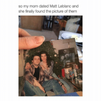 crazy to think someone you know now could become famous in a couple of years: so my mom dated Matt Leblanc and  she finally found the picture of them crazy to think someone you know now could become famous in a couple of years