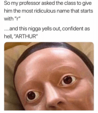 "Dm to a dumbass 😂: So my professor asked the class to give  him the most ridiculous name that starts  with ""r""  ...and this nigga yells out, confident as  hell, ""ARTHUR"" Dm to a dumbass 😂"