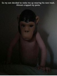 Oh my god.: So my son decided to wake me up wearing his new mask.  Almost crapped my pants Oh my god.