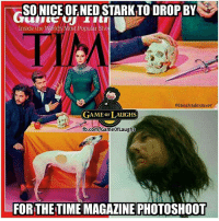 Nice of him to drop by: SO NICE OFNED STARK TO DROP BY  Inside the World's Most Popular Sho  aiamshadeslayer  GAME oF LAUGHS  fb.com/GameofLaughs  FOR THE TIME MAGAZINE PHOTOSHOOT Nice of him to drop by