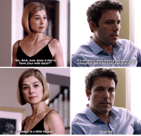 "Gone Girl: ""So, Nick, how does it feel to  have your wife back?""  Fantastic is a little flippant  It's fantastic. many people are enough to get a second chance at love 7  Amazing? Gone Girl"