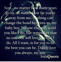 my immortal: So  no matter how many years  go by, no matte  w far you're  away from me  thing can  change the bond be  een us, my  baby boy. No one else will scold  you like do, but remember that  no one else will love  ye likR  do. All I want, is for you to b  the best you can be. Daddy love  you always, my son  InstaQuote