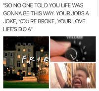 """D O A: """"SO NO ONE TOLD YOU LIFE WAS  GONNA BE THIS WAY. YOUR JOBS A  JOKE, YOU'RE BROKE, YOUR LOVE  LIFE'S D.O.A'"""