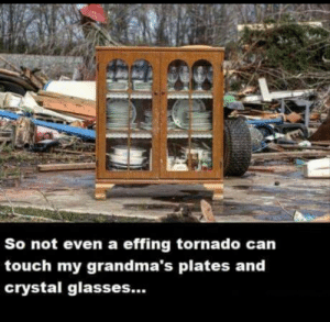 rage-comics-base:  Don't even think about touching grandma's stuff: So not even a effing tornado can  touch my grandma's plates and  crystal glasses... rage-comics-base:  Don't even think about touching grandma's stuff