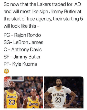 Jimmy Butler, Los Angeles Lakers, and LeBron James: So now that the Lakers traded for AD  and will most like sign Jimmy Butler at  the start of free agency, their starting 5  will look like this -  PG Rajon Rondo  SG- LeBron James  C- Anthony Davis  SF- Jimmy Butler  PF- Kyle Kuzma  NEW ORLEANS  23  LAKERS  23  LAKERS The Lakers are going to be 🔥  (Via niknakpod) https://t.co/oLopBcR4nt