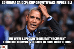 Obama, Trump, and All The: SO OBAMA SAID 3% GDP GROWTH WAS IMPOSSIBLE  BUT WE'RE SUPPOSED TO BELIEVE THE CURRENT  ECONOMIC GROWTH İSBECAUSE OF SOMETHING HE DID?  EDC Not an Obama fan but this is simple, basic economics. All the data show that the economy was recovering and on the upswing years into the Obama administration. So yes this uptick is because of him. Name  me ONE  trump administration policy that has improved the economy, that is responsible for all this growth. Just one. Hint: there are none and if you site the tax cuts you're wrong since there have been many layoffs right after it and wages did not go up.