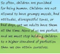 Bad Attitude: So often, are are punished  for being human. Children are not  allowed to have grumpy moods, bad  attitudes, disrespectful tones, or  bad days, yet we adults have them  all the time. None of us are perfect,  and we must stop holding children  to a higher standard of perfection.  than we can attain ourselves.