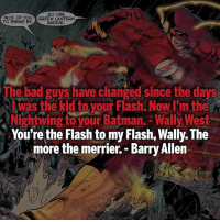 Bad, Batman, and Memes: SO ONE  NICE OF YOU YGREEN LANTERN  TO SWING BY.  BADDIE  Th  e bad guys have changed since the days  was the kid to vour Flash. Now I'm the  Nightwing to your Batman.-Wally Wes  You're the Flash to my Flash, Wally. The  est  more the merrier. - Barry Allen ▲Quotes▲ - The more the merrier!- My other IG accounts @factsofflash @yourpoketrivia @webslingerfacts ⠀⠀⠀⠀⠀⠀⠀⠀⠀⠀⠀⠀⠀⠀⠀⠀⠀⠀⠀⠀⠀⠀⠀⠀⠀⠀⠀⠀⠀⠀⠀⠀⠀⠀⠀⠀ ⠀⠀--------------------- batmanvssuperman deadpool batman superman wonderwoman deadpool spiderman hulk thor ironman marvel captainmarvel theflash deadpoolcorps captainamerica blackpanther justiceleague loki kidflash greenlantern zoom blacklantern batmanvsuperman barryallen wallywest jaygarrick hunterzolomon like4like bartallen