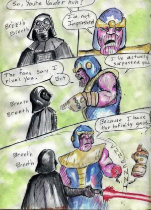 Chill Vader geez: So, oure Vader huh  Tn not  Impressed  BrEEth  Breeth  The tans say  rival you  ve actuall  Sur passed yau  But  Breeth  Breeth  Because I have  the infinity gaut  Breeth  Breeth  гее Chill Vader geez