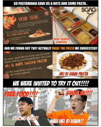 "Meme, Memes, and Omg: SO PASTAMANIA GAVE US A NOTE AND SOME PASTA..  CST  We saw the meme that you  ideas so much that we  nto a real Fusion Mania dish!  posted, and loved the  actualy made one of them  t  As such, we'd like to invite you to come  down and try Pasta  out PastaMania's very own  Hei 8i HiAM (""iCKEN PASTA!  the meantime, enjoy the rest  our fusion pastas  new fusion  pastas  AND WE FOUND OUT THEY ACTUALLY MADE THE PASTA WE SUGGESTED!!  As such, we'd like to invite you to c  down and try out PastaMania's very  ome  own  HEi 8i HiAM (HiCKEN PASTA!  In the meantime, enjoy the rest  our fusion pastas!  HEI BI HIAM PASTA  WE WERE INVITED TO TRY IT OUT!!!'  FREE FOODI!!!  SHIOK AH!!  WAH HEI BI HIAM! OMG! Can't believe they took us seriously! sp"