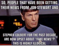 """Memes, Stephen, and Jon Stewart: SO, PEOPLE THAT HAVE BEEN GETTING  THEIR NEWS FROM JON STEWART AND  STEPHEN COLBERT FOR THE PAST DECADE  ARE NOW UPSET ABOUT """"FAKE NEWS""""?  THIS IS HIGHLY ILLOGICAL Consider this:"""