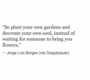 "Flowers, Waiting..., and Soul: So plant your own gardens and  decorate your own soul, instead of  waiting for someone to bring you  flowers.""  ce  05  Jorge Luis Borges (via 7mayforever)"