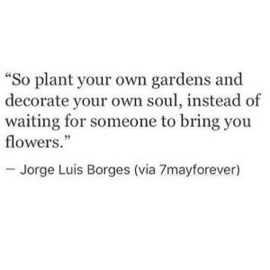"""Flowers, Waiting..., and Soul: """"So plant your own gardens and  decorate your own soul, instead of  waiting for someone to bring you  flowers.""""  - Jorge Luis Borges (via 7mayforever)"""