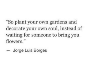 "luis: ""So plant your own gardens and  decorate your own soul, instead of  waiting for someone to bring you  flowers.""  Jorge Luis Borges"