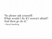 "Sandberg: ""So please ask you  What would I do if I weren't afraid?  And then go do it.""  Sheryl Sandberg"