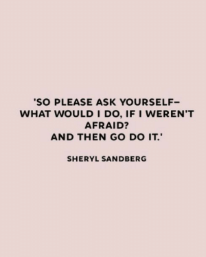 Sandberg: 'SO PLEASE ASK YOURSELF  WHAT WOULD I DO, IF I WEREN'T  AFRAID?  AND THEN GO DO IT.  SHERYL SANDBERG