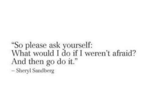 "Sandberg: ""So please ask yourself:  What would I do if I weren't afraid?  And then go do it.""  Sheryl Sandberg"