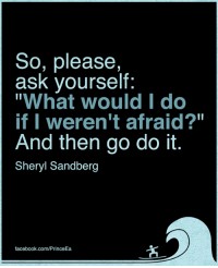"Sandberg: So, please,  ask yourself:  ""What would I do  if I weren't afraid?""  And then go do it.  Sheryl Sandberg  facebook.com/PrinceEa"
