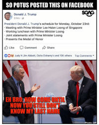 SERIOUS-LEE?!?!: SO POTUS POSTED THIS ON FACEBOOK  SCAG:  Donald J. Trump  President Donald J. Trump's schedule for Monday, October 23rd:  Meeting with Prime Minister Lee Hsien Loong of Singapore  Working luncheon with Prime Minister Loong  Joint statements with Prime Minister Loong  Presents the Medal of Honor  Like -Comment んShare  Judy N Jim Abbott, Osita Elshamy's and 10K others  Top Comments ▼  EH BRO, HOW COME UNTIL  NOW YOUSTILL DONT  KNOW MY LAST NAME  Photo: AP SERIOUS-LEE?!?!