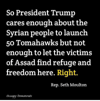 How does this make ANY sense?: So President Trump  cares enough about the  Syrian people to launch  50 Tomahawks but not  enough to let the victims  of Assad find refuge and  free  dom here. Right.  Rep. Seth Moulton  Occupy Democrats How does this make ANY sense?
