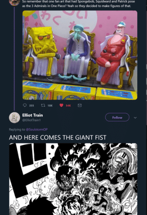 I don't even read/watch One Piece and yet I know how messed up this is:: So remember that one fan art that had Spongebob, Squidward and Patrick pose  as the 3 Admirals in One Piece? Yeah so they decided to make figures of that.  54K  Li 18K  355  Follow  Elliot Train  @ElliotTrain1  Replying to @SoulstormOP  AND HERE COMES THE GIANT FIST  MARINE  TREN A  Σ  HIDD  olewelod  SPO  SOUAR I don't even read/watch One Piece and yet I know how messed up this is: