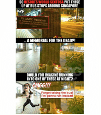 If I walk past something like this <click on link in bio> at night, I CONFIRM RUN SIA!!!! HHN7 hungryghost dontplayplay sp: SO RESORTS WORLD SENTOSA PUT THESE  UP AT BUS STOPS AROUND SINGAPORE  IN LOVING MEMORY OF  IN LOVING MEMORY OF  THE PEOPLE WHOSE LIVES WERE INNOCENTLY  TAKEN IN THE SOUTHROINT MALL COLLASE  A MEMORIAL FOR THE DEAD?!  NE  COULD YOU IMAGINE RUNNING  INTO ONE OF THESE AT NIGHT?  Forget taking the bus!  I'm gonna run instead If I walk past something like this <click on link in bio> at night, I CONFIRM RUN SIA!!!! HHN7 hungryghost dontplayplay sp