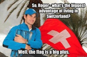 Roger, Giant, and Switzerland: So, Roger-whats the biggest  advantage of living in  Switzerland?  Well,the flagisa big plus.  quickmeme.com Just a giant plus
