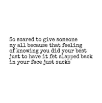 Best, Back, and Knowing: So scared to give someone  my all because that feeling  of knowing you did your best  just to have it fet slapped back  in your face just sucks