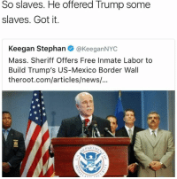 Memes, 🤖, and Sheriff: So slaves. He offered Trump some  slaves. Got it.  Keegan Stephan  @KeeganNYC  Mass. Sheriff Offers Free Inmate Labor to  Build Trump's US-Mexico Border Wall  theroot.com/articles/news/...  PARTL Why are people only just catching onto real life 😂😂😂😂 PrisonSystem CheapLabour FreeLabour ItsLikeAMovie 🎥😩 ACTION