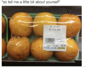"""Best, Good, and Still: """"so tell me a little bit about yourself  NOT THE BEST  BUT STILL GOOD  1PCS 1/0.99 $0.99"""