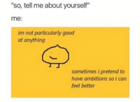 "Good, Can, and Pretenders: ""so, tell me about yourself""  me:  im not particularly good  at anything  sometimes i pretend to  have ambitions so i can  feel better"