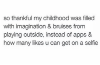 Memes, Selfie, and Apps: so thankful my childhood was filled  with imagination & bruises from  playing outside, instead of apps &  how many likes u can get on a selfie RT @PornEdlts: Yess. https://t.co/6YsmBToEzB
