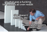 Lie Memes: So that was a fucking  lie memes all over reddit  She doesn't  actually die.  Supposedly Queens  death on  5th