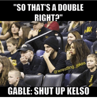 """Gable you savage: """"SO THAT'S A DOUBLE  RIGHT  @wrestling jokes  GABLE: SHUT UP KELSO Gable you savage"""