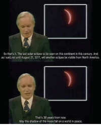 So Thats It: So that's it. The last solar eclipse to be seen on this continent in this century. And  as I said,not until August 21, 2017, will another eclipse be visible from North America.  That's 38 years from now.  May the shadow of the moon fall on a world in peace.